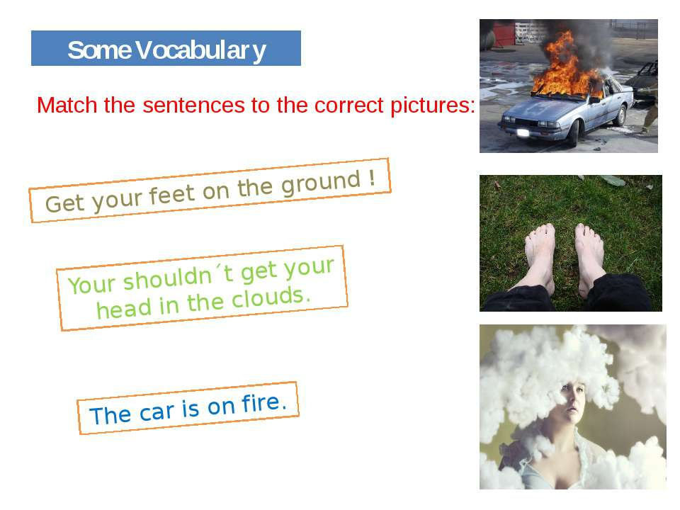 Some Vocabulary Get your feet on the ground ! The car is on fire. Your should...