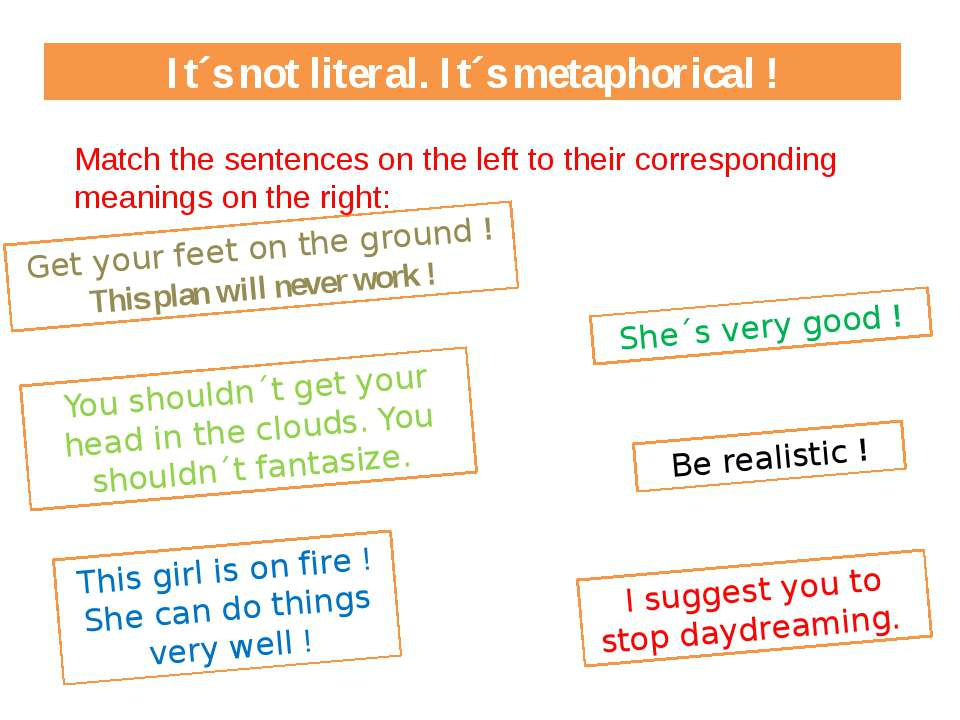 It´s not literal. It´s metaphorical ! Get your feet on the ground ! This plan...