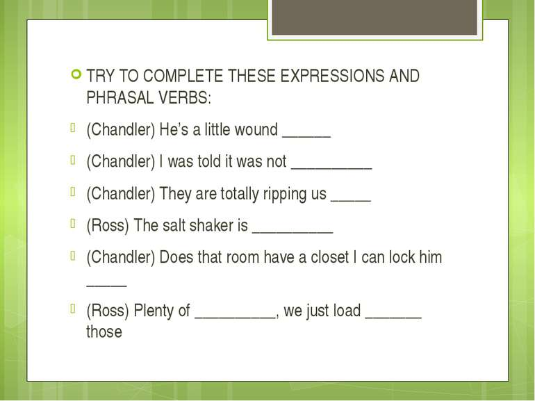 TRY TO COMPLETE THESE EXPRESSIONS AND PHRASAL VERBS: (Chandler) He's a little...