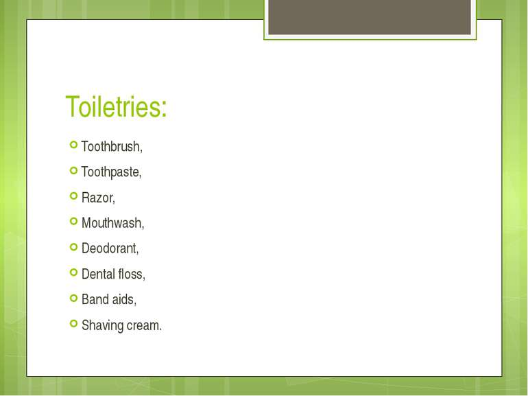 Toiletries: Toothbrush, Toothpaste, Razor, Mouthwash, Deodorant, Dental floss...