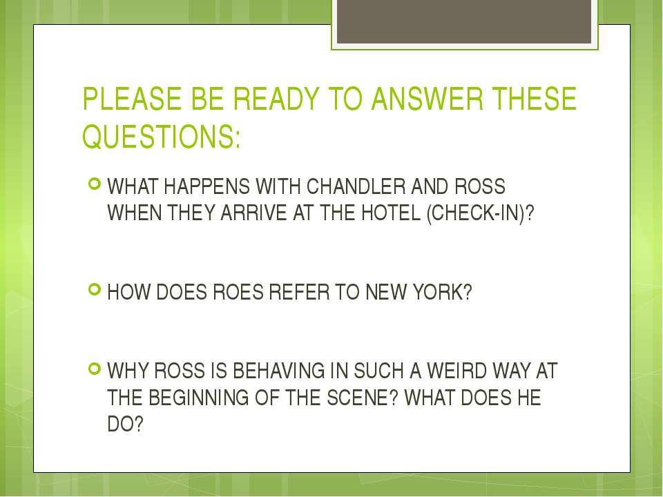 PLEASE BE READY TO ANSWER THESE QUESTIONS: WHAT HAPPENS WITH CHANDLER AND ROS...