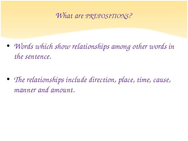 What are PREPOSITIONS? Words which show relationships among other words in th...