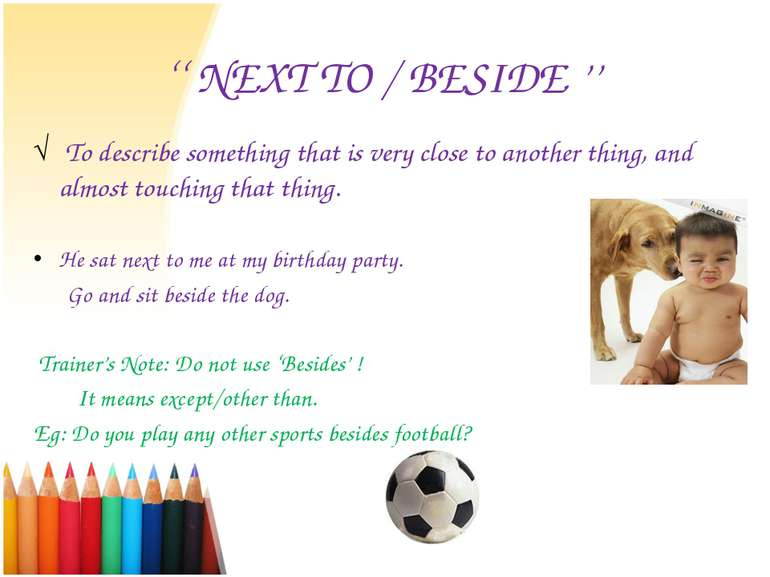 '' NEXT TO / BESIDE '' To describe something that is very close to another th...