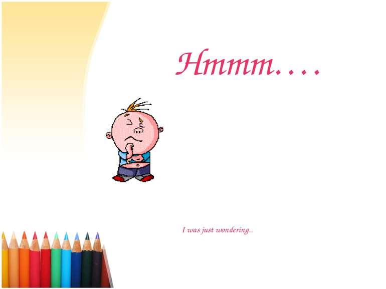 Hmmm…. I was just wondering..