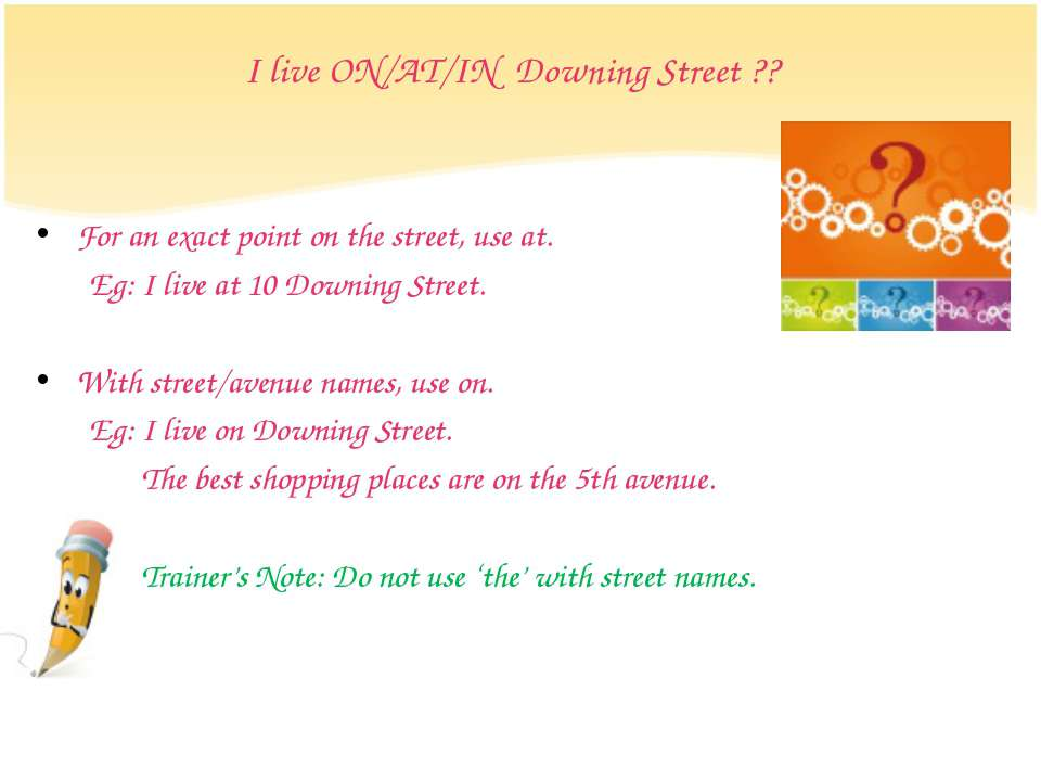 I live ON/AT/IN Downing Street ?? For an exact point on the street, use at. E...