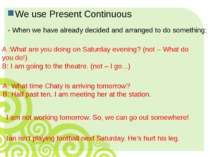 We use Present Continuous - When we have already decided and arranged to do s...