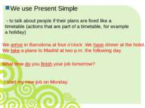 We use Present Simple - to talk about people if their plans are fixed like a ...