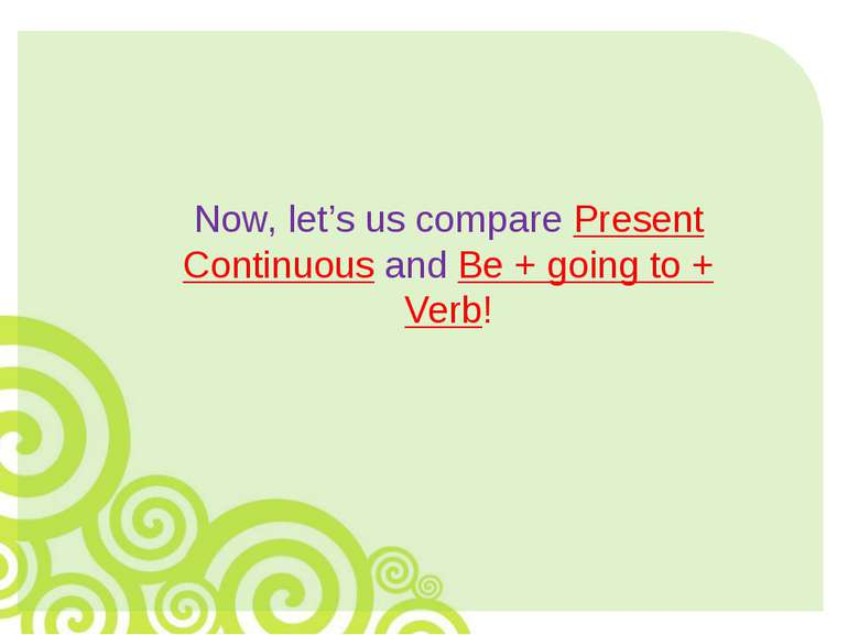 Now, let's us compare Present Continuous and Be + going to + Verb!