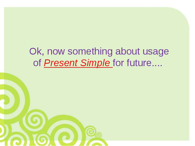 Ok, now something about usage of Present Simple for future....