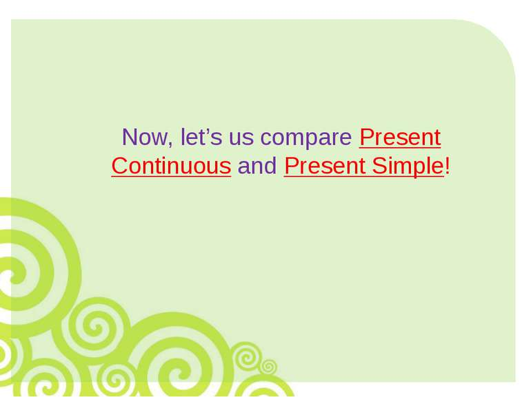 Now, let's us compare Present Continuous and Present Simple!