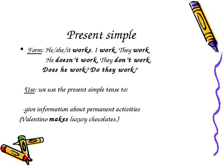 Present simple Form: He/she/it works. I work. They work He doesn't work. They...