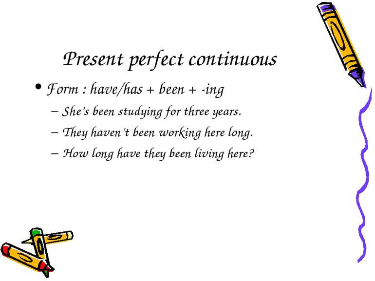 Present perfect continuous Form : have/has + been + -ing She's been studying ...