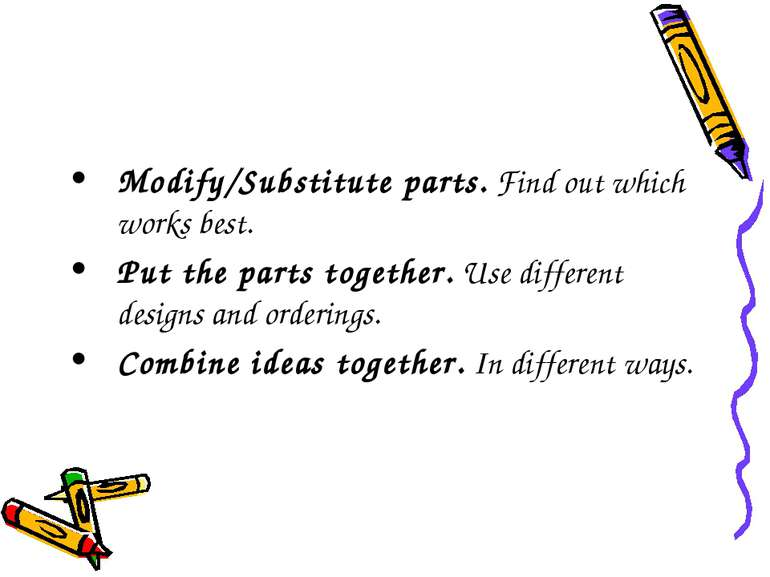 Modify/Substitute parts. Find out which works best. Put the parts together. U...