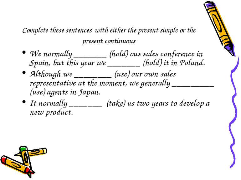 Complete these sentences with either the present simple or the present contin...