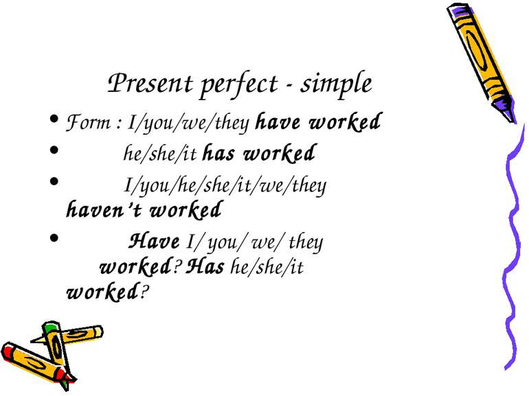 Present perfect - simple Form : I/you/we/they have worked he/she/it has worke...