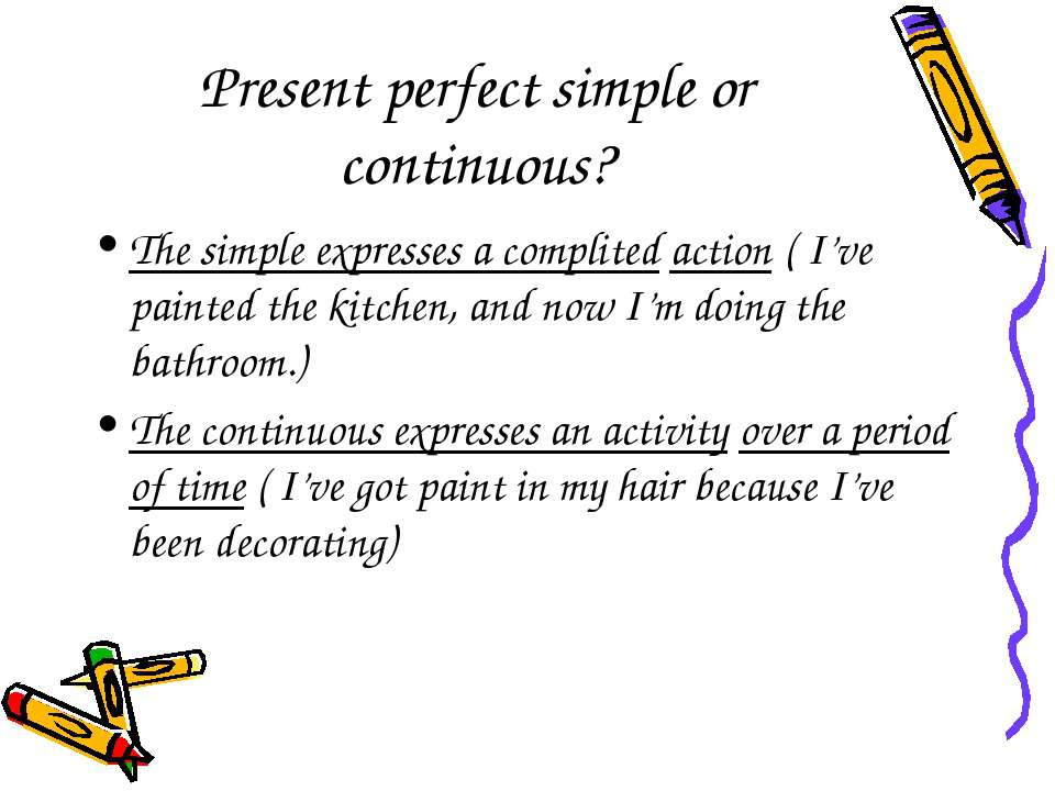 Present perfect simple or continuous? The simple expresses a complited action...