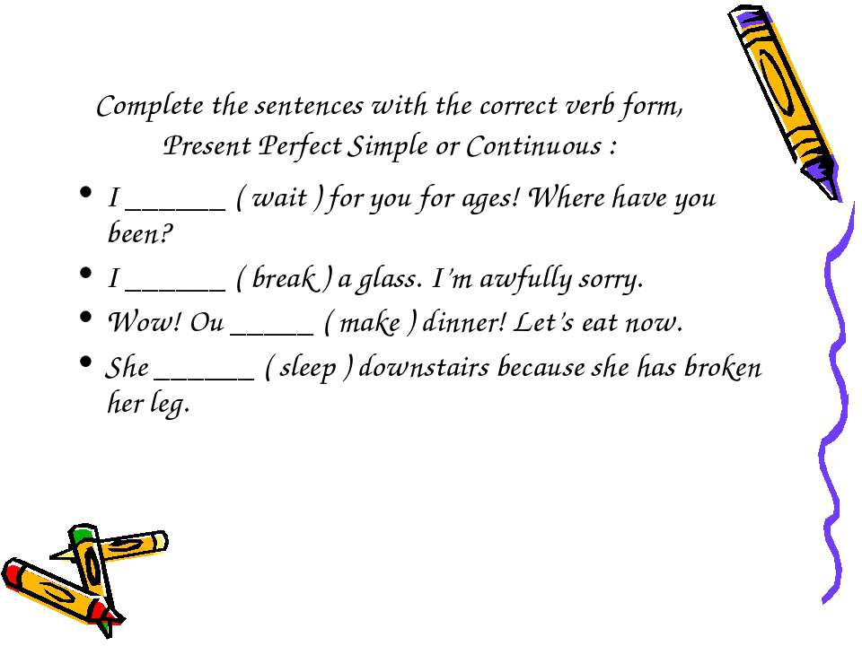 Complete the sentences with the correct verb form, Present Perfect Simple or ...