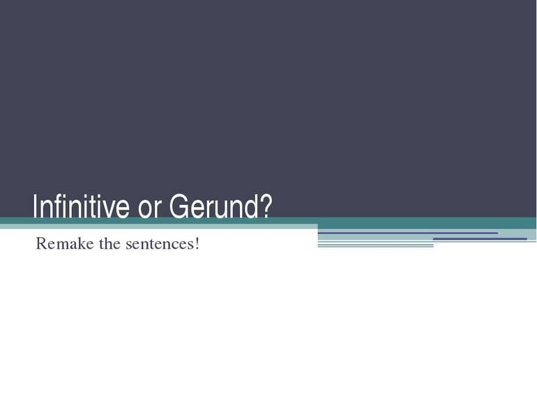 Infinitive or Gerund? Remake the sentences!