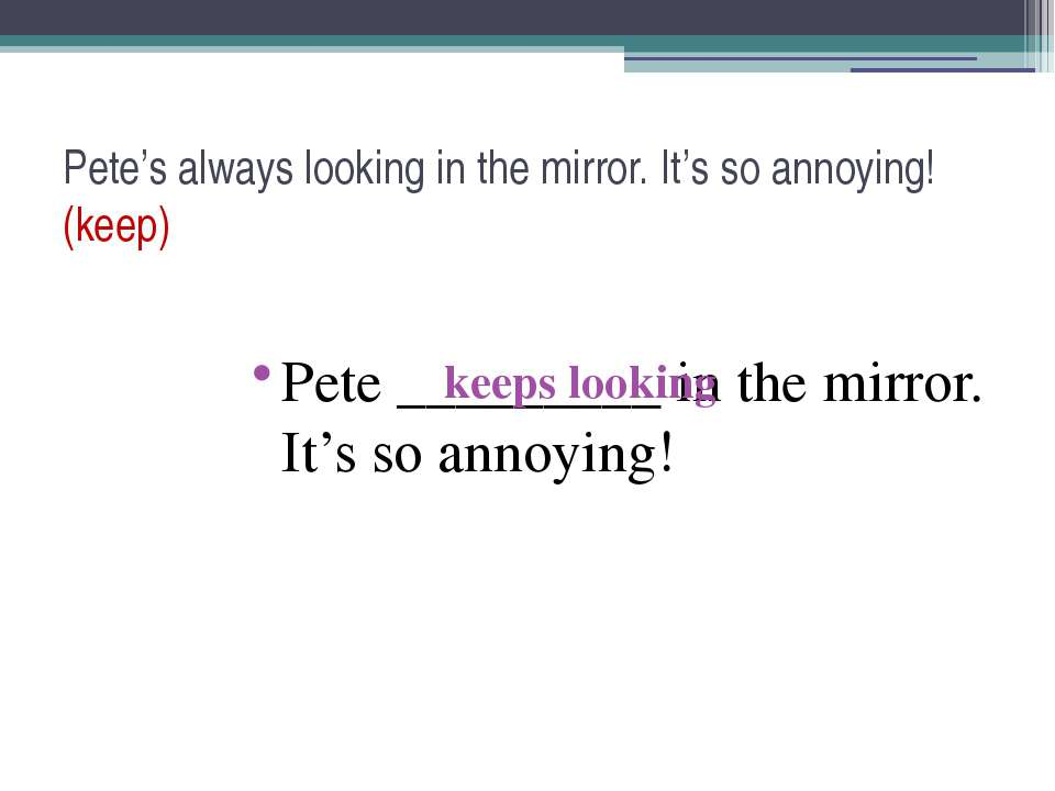 Pete's always looking in the mirror. It's so annoying! (keep) Pete _________ ...