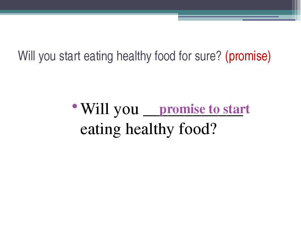 Will you start eating healthy food for sure? (promise) Will you ____________ ...