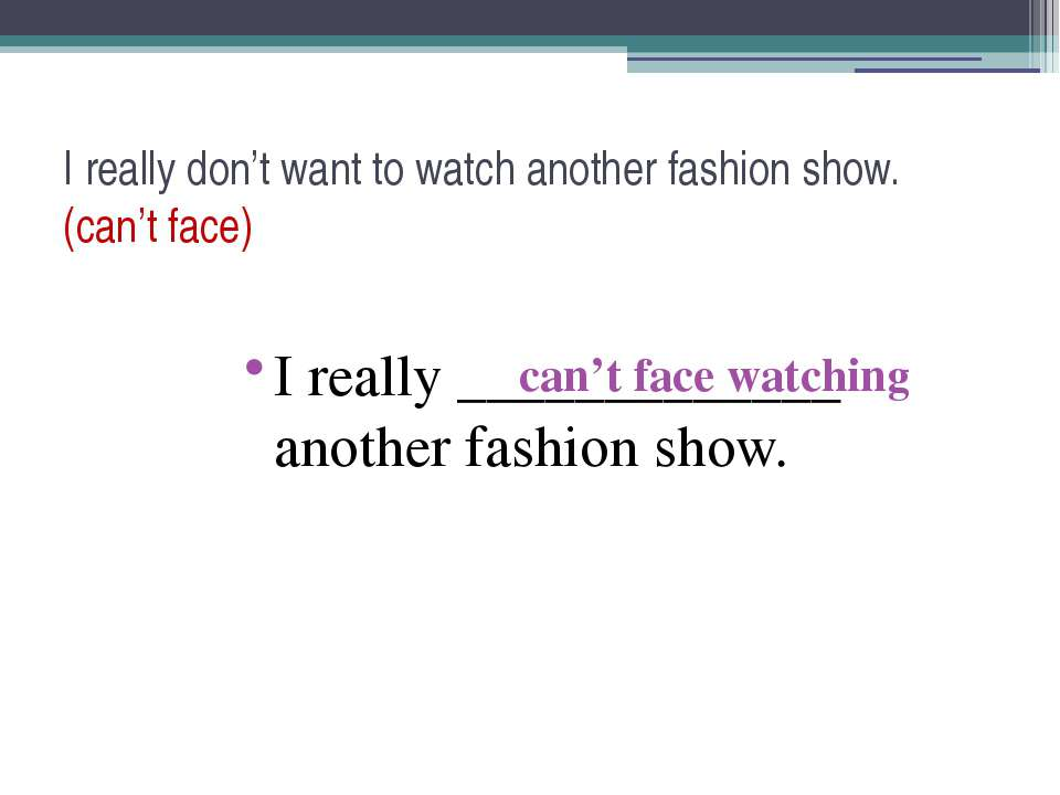 I really don't want to watch another fashion show. (can't face) I really ____...
