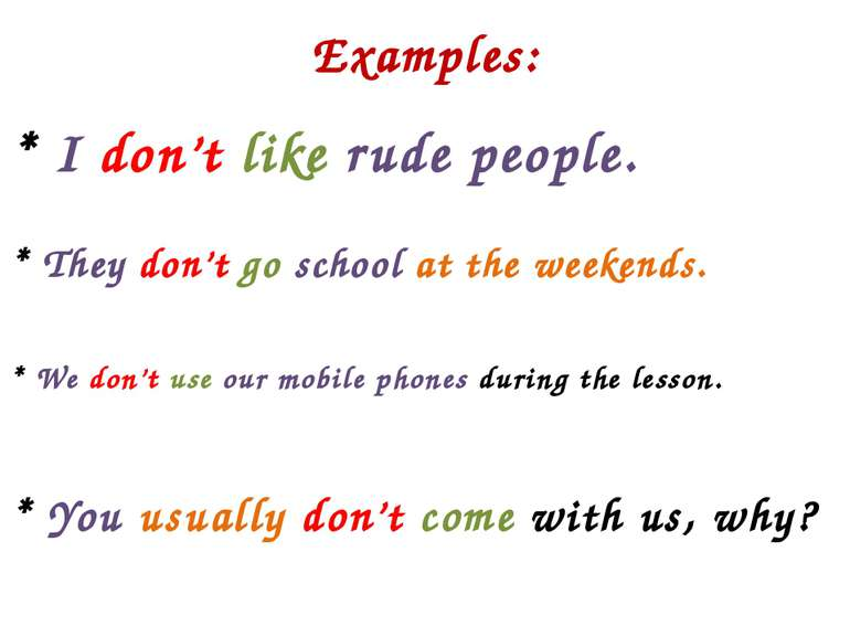 Examples: * I don't like rude people. * They don't go school at the weekends....