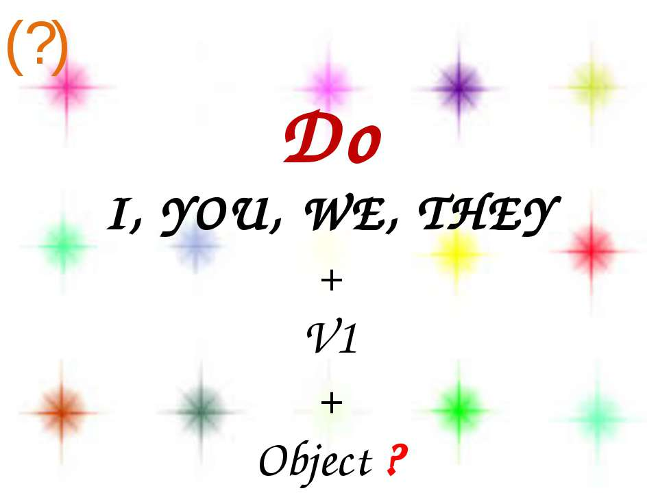 Do I, YOU, WE, THEY + V1 + Object ? (?)