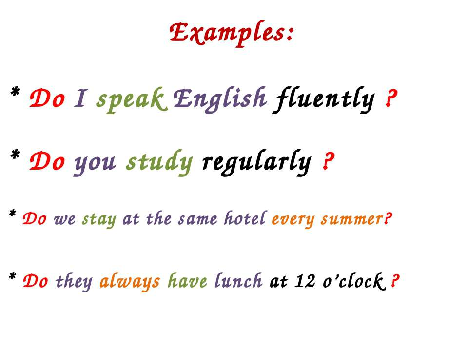 Examples: * Do I speak English fluently ? * Do you study regularly ? * Do we ...