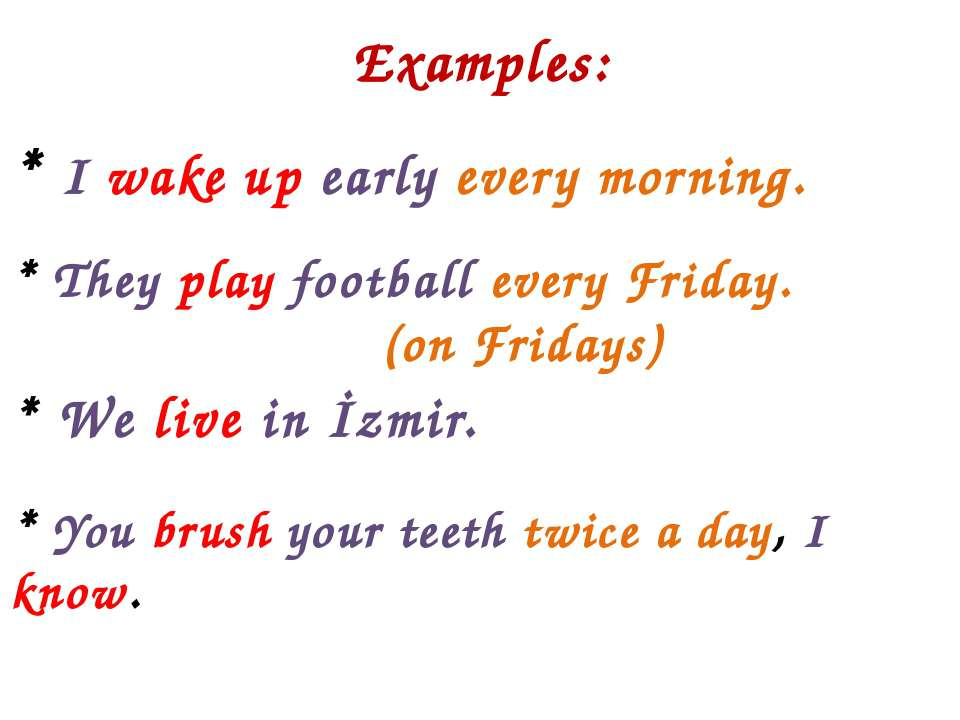Examples: * I wake up early every morning. * They play football every Friday....