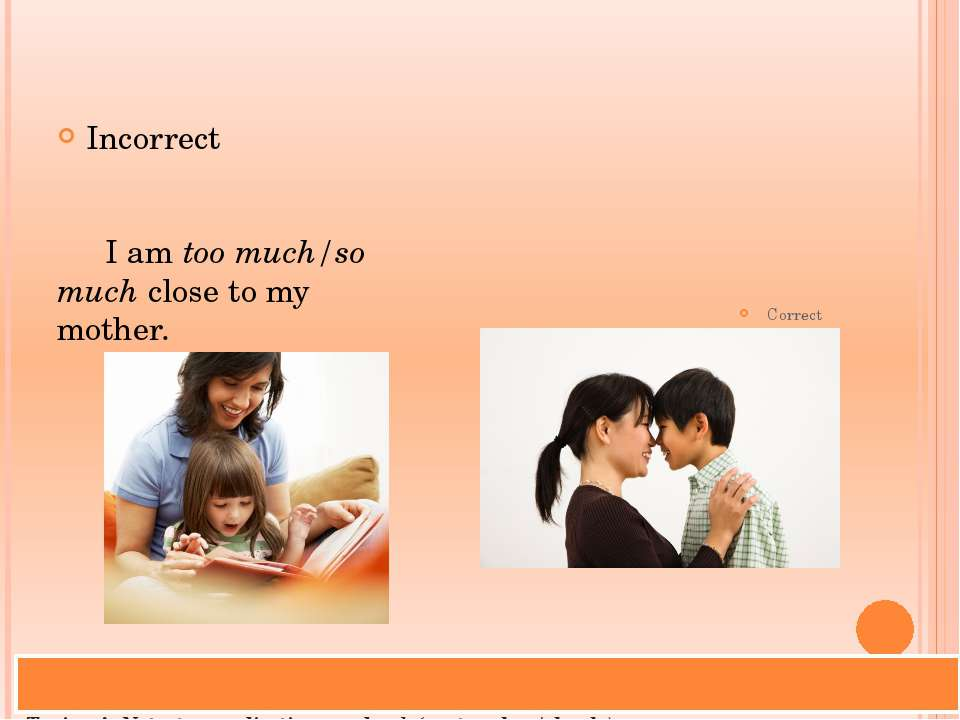 Trainer's Note: too + adjective or adverb (eg: too close/closely) too much/ma...