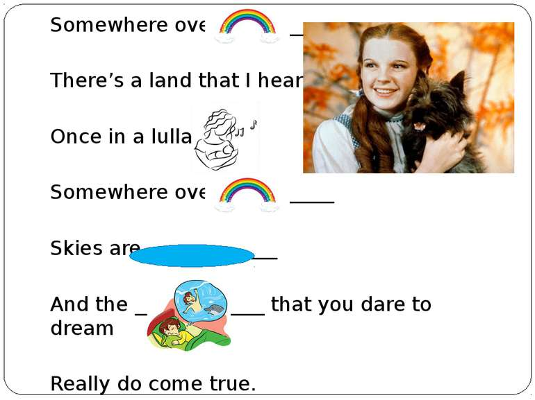 Somewhere over the _______ There's a land that I heard of Once in a lullaby. ...