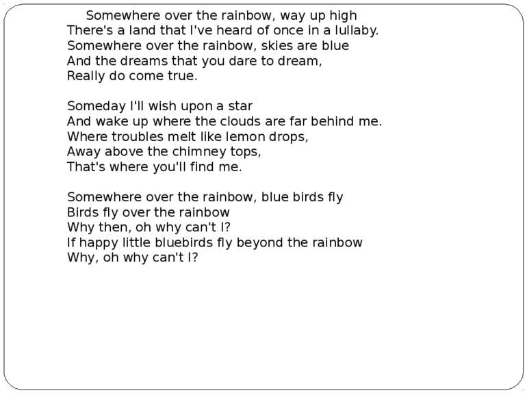 Somewhere over the rainbow, way up high There's a land that I've heard of on...