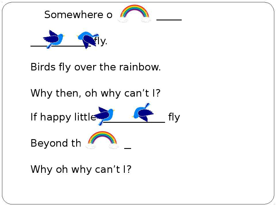 Somewhere over the ______ ____________ fly. Birds fly over the rainbow. Why t...