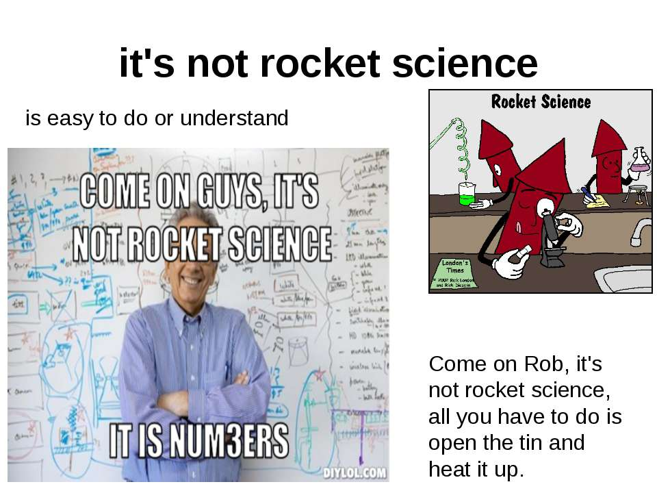 it's not rocket science is easy to do or understand Come on Rob, it's not roc...