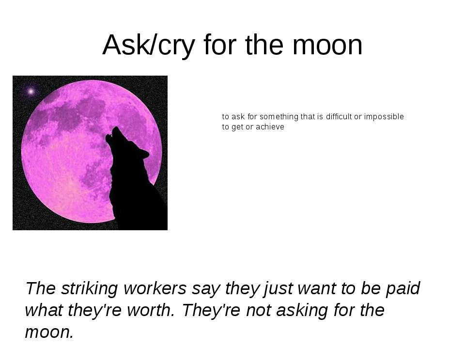 Ask/cry for the moon to ask for something that is difficult or impossible to ...