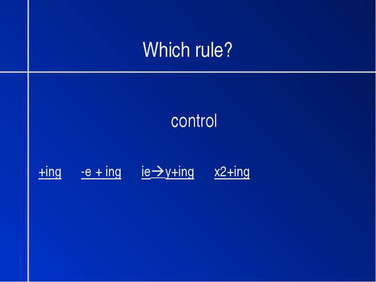 Which rule? control +ing -e + ing ie y+ing x2+ing