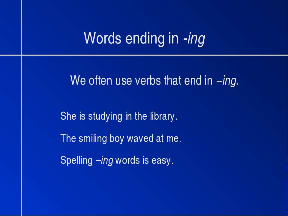 Words ending in -ing We often use verbs that end in –ing. She is studying in ...
