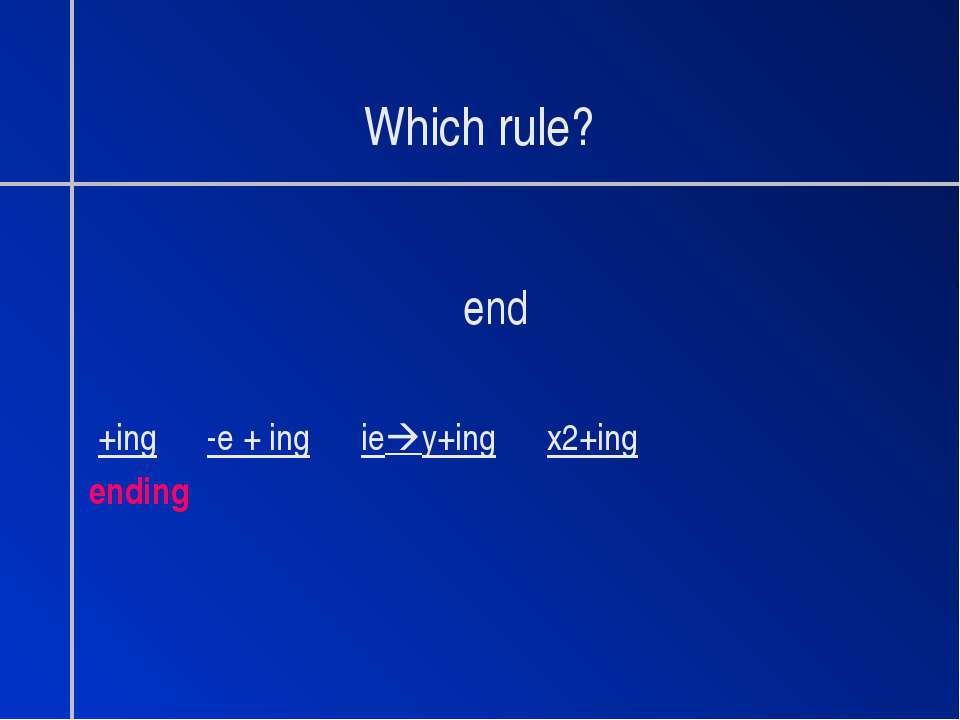 Which rule? end +ing -e + ing ie y+ing x2+ing ending