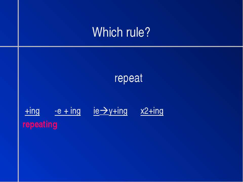 Which rule? repeat +ing -e + ing ie y+ing x2+ing repeating