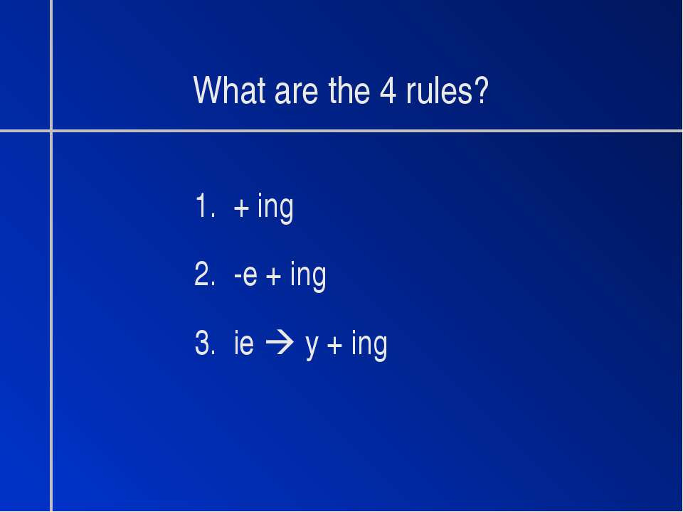 What are the 4 rules? 1. + ing 2. -e + ing 3. ie y + ing