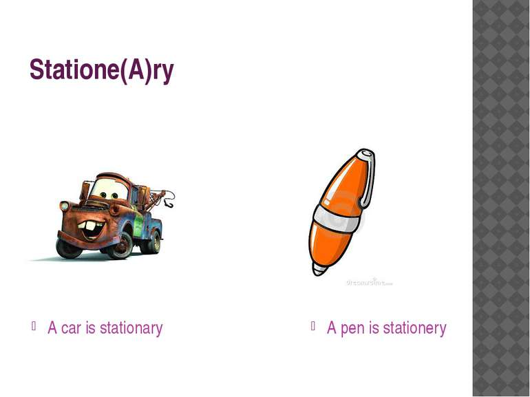 Statione(A)ry A car is stationary A pen is stationery