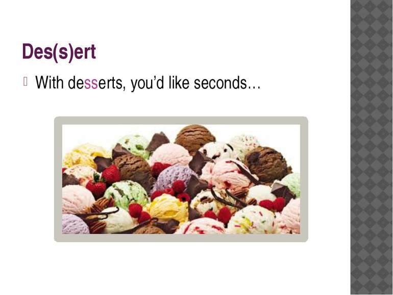 Des(s)ert With desserts, you'd like seconds…