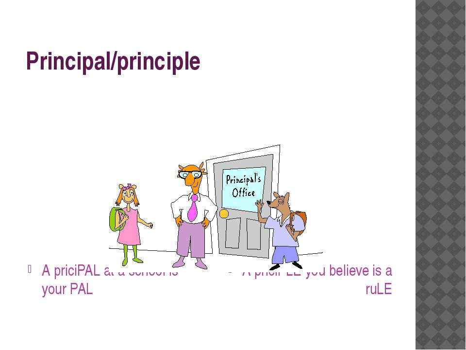 Principal/principle A priciPAL at a school is your PAL A priciPLE you believe...