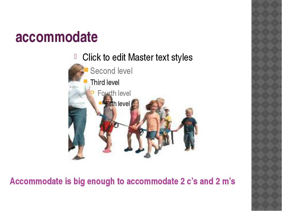 accommodate Accommodate is big enough to accommodate 2 c's and 2 m's
