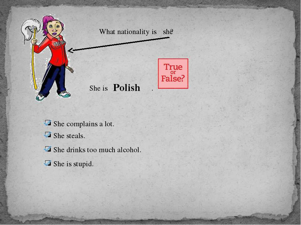 What nationality is ? she She is . Polish She complains a lot. She steals. Sh...