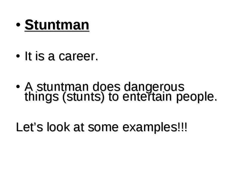 Stuntman It is a career. A stuntman does dangerous things (stunts) to enterta...