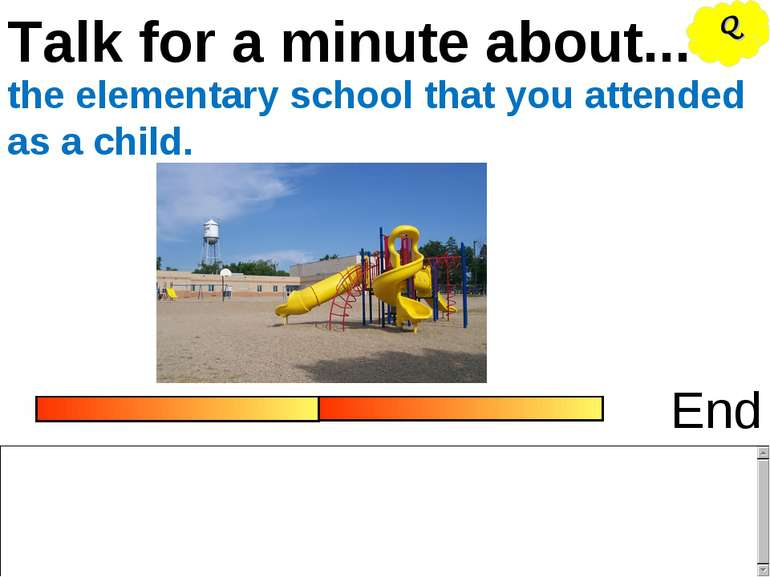 Talk for a minute about... End the elementary school that you attended as a c...
