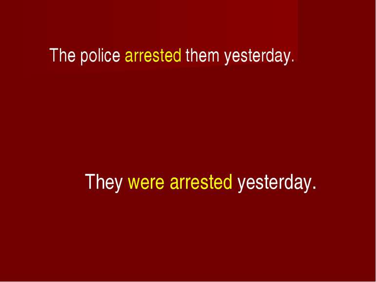 The police arrested them yesterday. They were arrested yesterday.