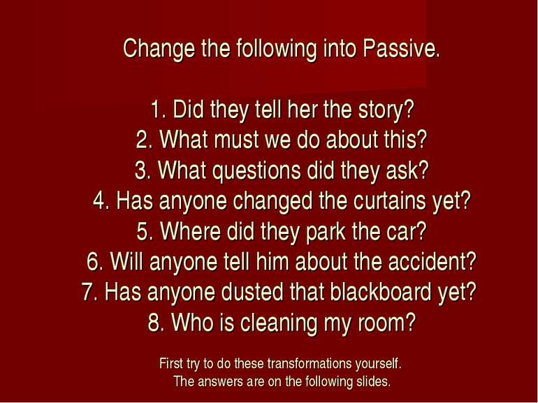 Change the following into Passive. 1. Did they tell her the story? 2. What mu...