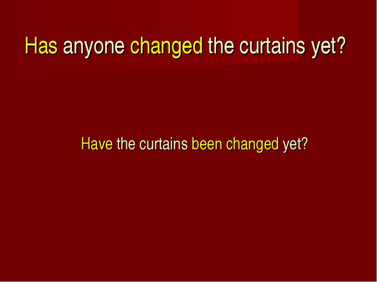 Has anyone changed the curtains yet? Have the curtains been changed yet?